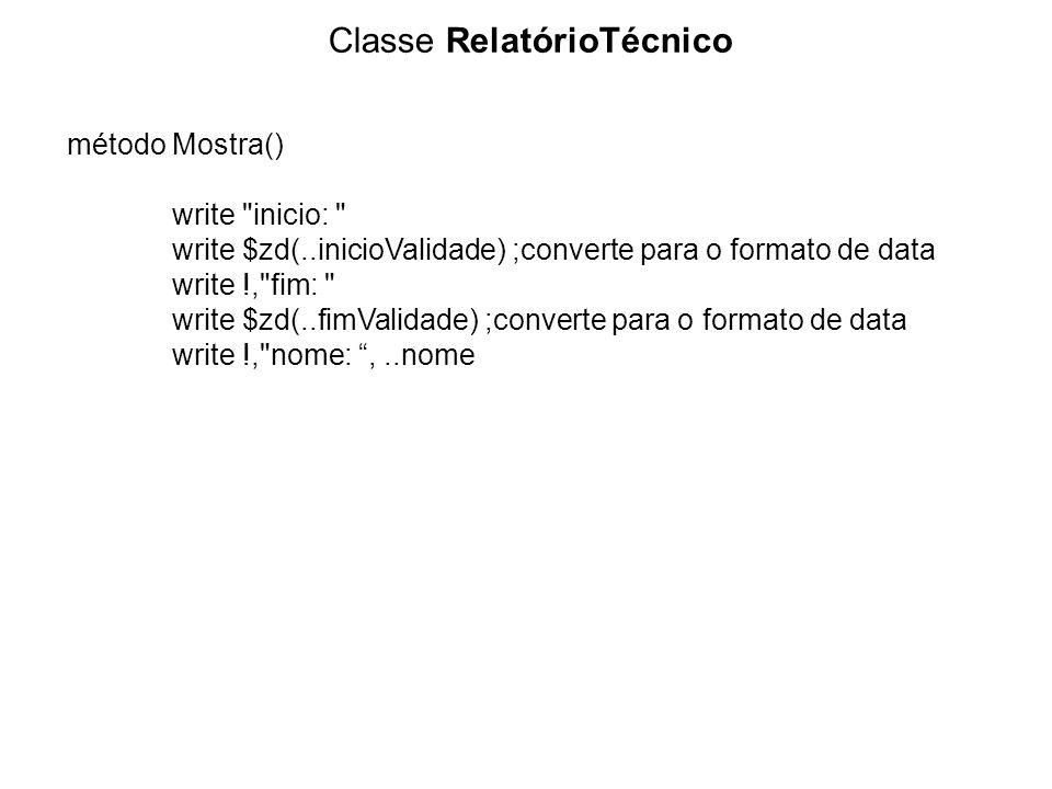 Classe RelatórioTécnico método Mostra() write inicio: write $zd(..inicioValidade) ;converte para o formato de data write !, fim: write $zd(..fimValidade) ;converte para o formato de data write !, nome:,..nome