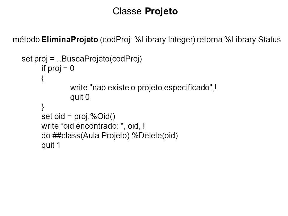 Classe Projeto método EliminaProjeto (codProj: %Library.Integer) retorna %Library.Status set proj =..BuscaProjeto(codProj) if proj = 0 { write nao existe o projeto especificado ,.