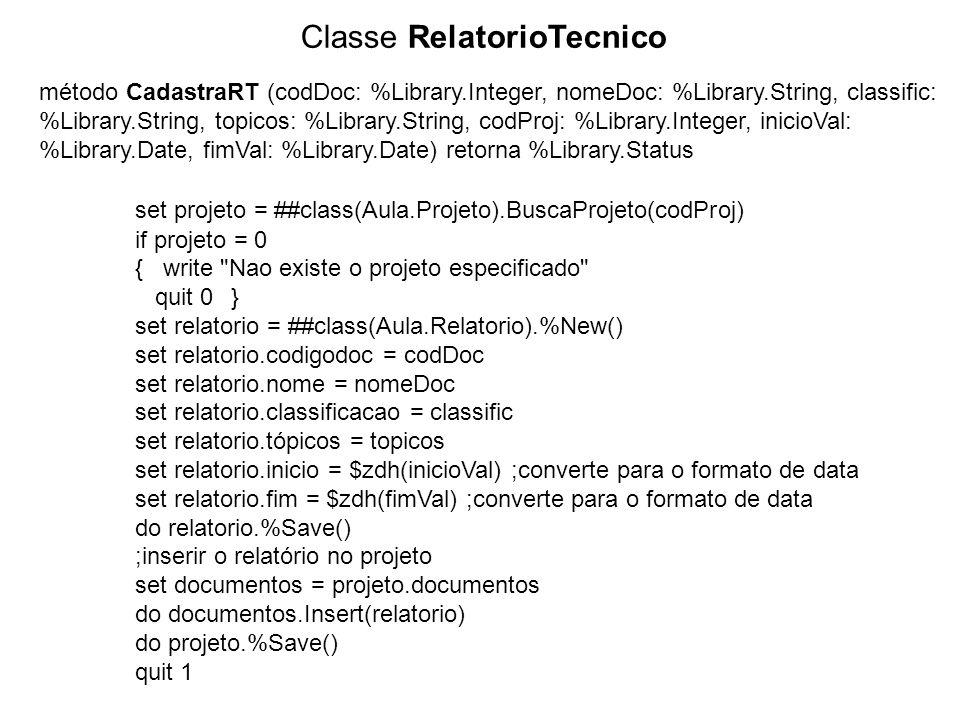 Classe RelatorioTecnico método CadastraRT (codDoc: %Library.Integer, nomeDoc: %Library.String, classific: %Library.String, topicos: %Library.String, codProj: %Library.Integer, inicioVal: %Library.Date, fimVal: %Library.Date) retorna %Library.Status set projeto = ##class(Aula.Projeto).BuscaProjeto(codProj) if projeto = 0 { write Nao existe o projeto especificado quit 0} set relatorio = ##class(Aula.Relatorio).%New() set relatorio.codigodoc = codDoc set relatorio.nome = nomeDoc set relatorio.classificacao = classific set relatorio.tópicos = topicos set relatorio.inicio = $zdh(inicioVal) ;converte para o formato de data set relatorio.fim = $zdh(fimVal) ;converte para o formato de data do relatorio.%Save() ;inserir o relatório no projeto set documentos = projeto.documentos do documentos.Insert(relatorio) do projeto.%Save() quit 1
