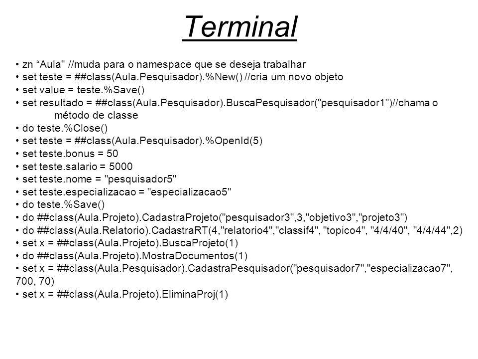 Terminal zn Aula //muda para o namespace que se deseja trabalhar set teste = ##class(Aula.Pesquisador).%New() //cria um novo objeto set value = teste.%Save() set resultado = ##class(Aula.Pesquisador).BuscaPesquisador( pesquisador1 )//chama o método de classe do teste.%Close() set teste = ##class(Aula.Pesquisador).%OpenId(5) set teste.bonus = 50 set teste.salario = 5000 set teste.nome = pesquisador5 set teste.especializacao = especializacao5 do teste.%Save() do ##class(Aula.Projeto).CadastraProjeto( pesquisador3 ,3, objetivo3 , projeto3 ) do ##class(Aula.Relatorio).CadastraRT(4, relatorio4 , classif4 , topico4 , 4/4/40 , 4/4/44 ,2) set x = ##class(Aula.Projeto).BuscaProjeto(1) do ##class(Aula.Projeto).MostraDocumentos(1) set x = ##class(Aula.Pesquisador).CadastraPesquisador( pesquisador7 , especializacao7 , 700, 70) set x = ##class(Aula.Projeto).EliminaProj(1)