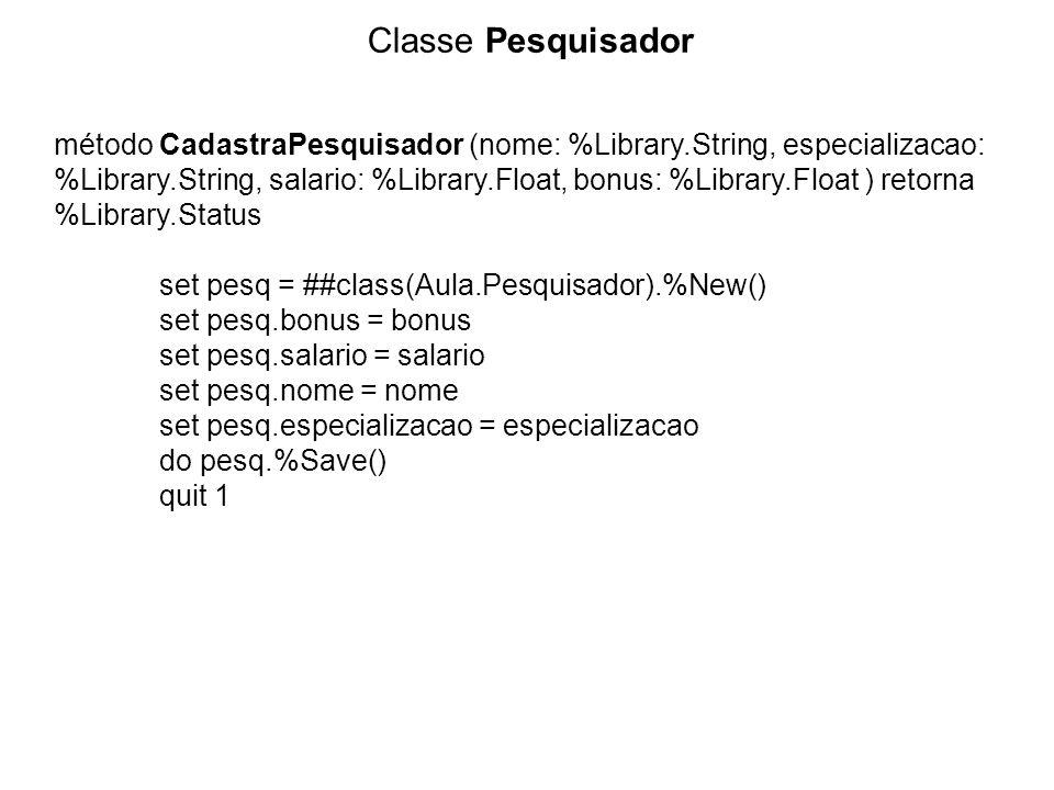 Classe Pesquisador método CadastraPesquisador (nome: %Library.String, especializacao: %Library.String, salario: %Library.Float, bonus: %Library.Float ) retorna %Library.Status set pesq = ##class(Aula.Pesquisador).%New() set pesq.bonus = bonus set pesq.salario = salario set pesq.nome = nome set pesq.especializacao = especializacao do pesq.%Save() quit 1