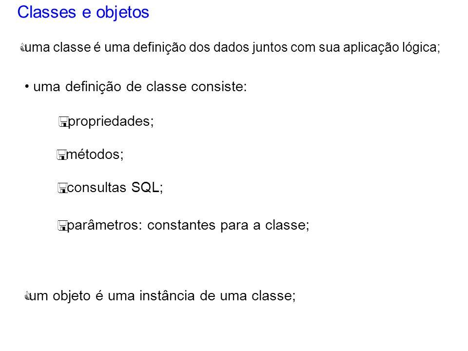 Classes e objetos uma definição de classe consiste: < propriedades; < métodos; < consultas SQL; < parâmetros: constantes para a classe; C um objeto é uma instância de uma classe; C uma classe é uma definição dos dados juntos com sua aplicação lógica;