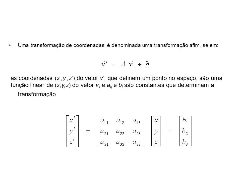 Uma transformação de coordenadas é denominada uma transformação afim, se em: as coordenadas (x,y,z) do vetor v, que definem um ponto no espaço, são uma função linear de (x,y,z) do vetor v, e a ij e b i são constantes que determinam a transformação
