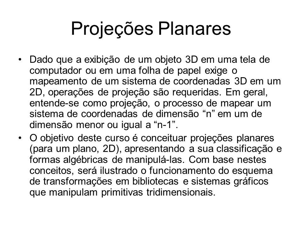 Projeções Planares Dado que a exibição de um objeto 3D em uma tela de computador ou em uma folha de papel exige o mapeamento de um sistema de coordenadas 3D em um 2D, operações de projeção são requeridas.