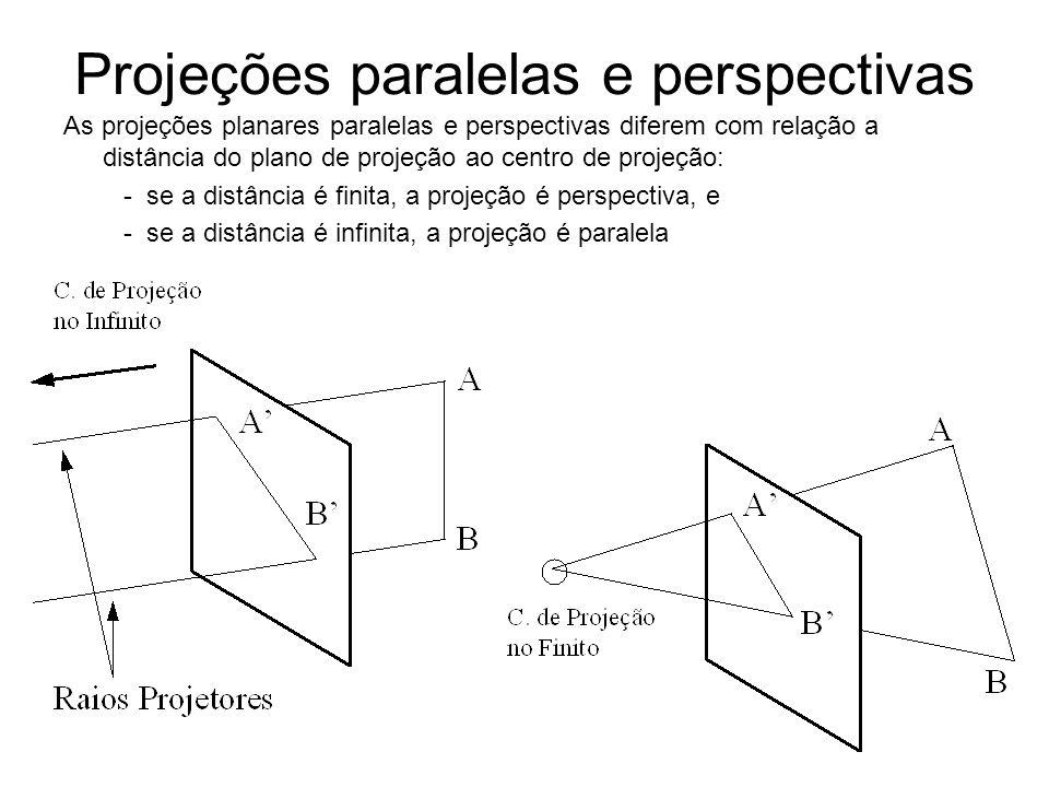 Projeções paralelas e perspectivas As projeções planares paralelas e perspectivas diferem com relação a distância do plano de projeção ao centro de projeção: - se a distância é finita, a projeção é perspectiva, e - se a distância é infinita, a projeção é paralela
