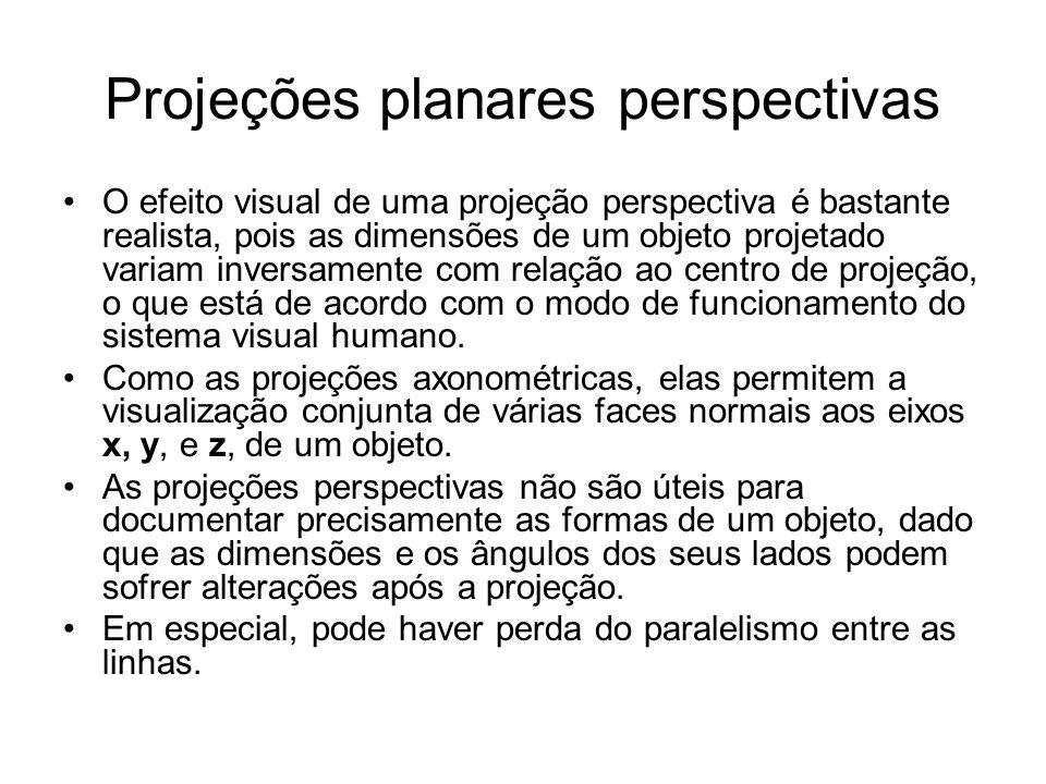 Projeções planares perspectivas O efeito visual de uma projeção perspectiva é bastante realista, pois as dimensões de um objeto projetado variam inversamente com relação ao centro de projeção, o que está de acordo com o modo de funcionamento do sistema visual humano.