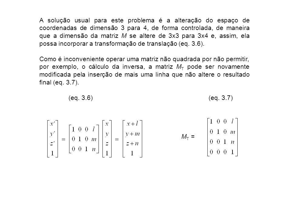 A solução usual para este problema é a alteração do espaço de coordenadas de dimensão 3 para 4, de forma controlada, de maneira que a dimensão da matriz M se altere de 3x3 para 3x4 e, assim, ela possa incorporar a transformação de translação (eq.