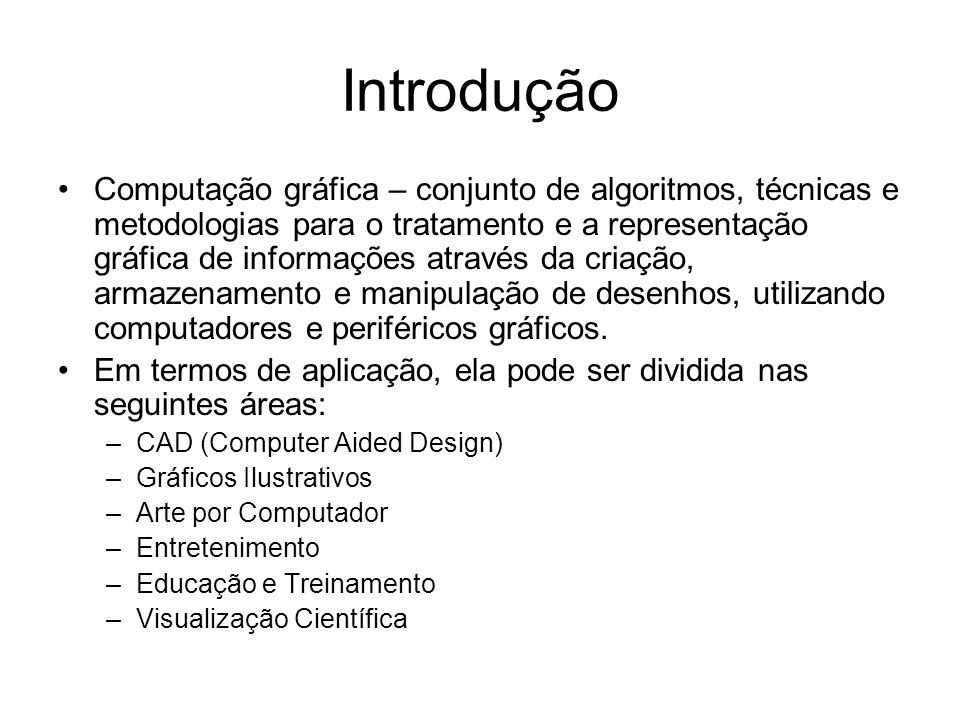 Introdução Computação gráfica – conjunto de algoritmos, técnicas e metodologias para o tratamento e a representação gráfica de informações através da criação, armazenamento e manipulação de desenhos, utilizando computadores e periféricos gráficos.