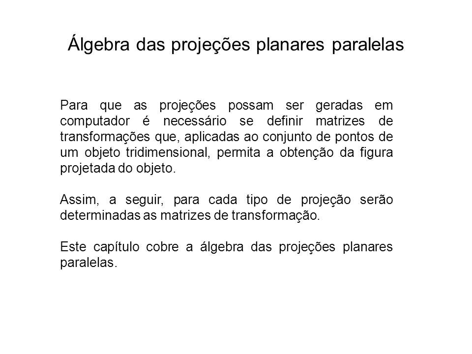 Álgebra das projeções planares paralelas Para que as projeções possam ser geradas em computador é necessário se definir matrizes de transformações que, aplicadas ao conjunto de pontos de um objeto tridimensional, permita a obtenção da figura projetada do objeto.