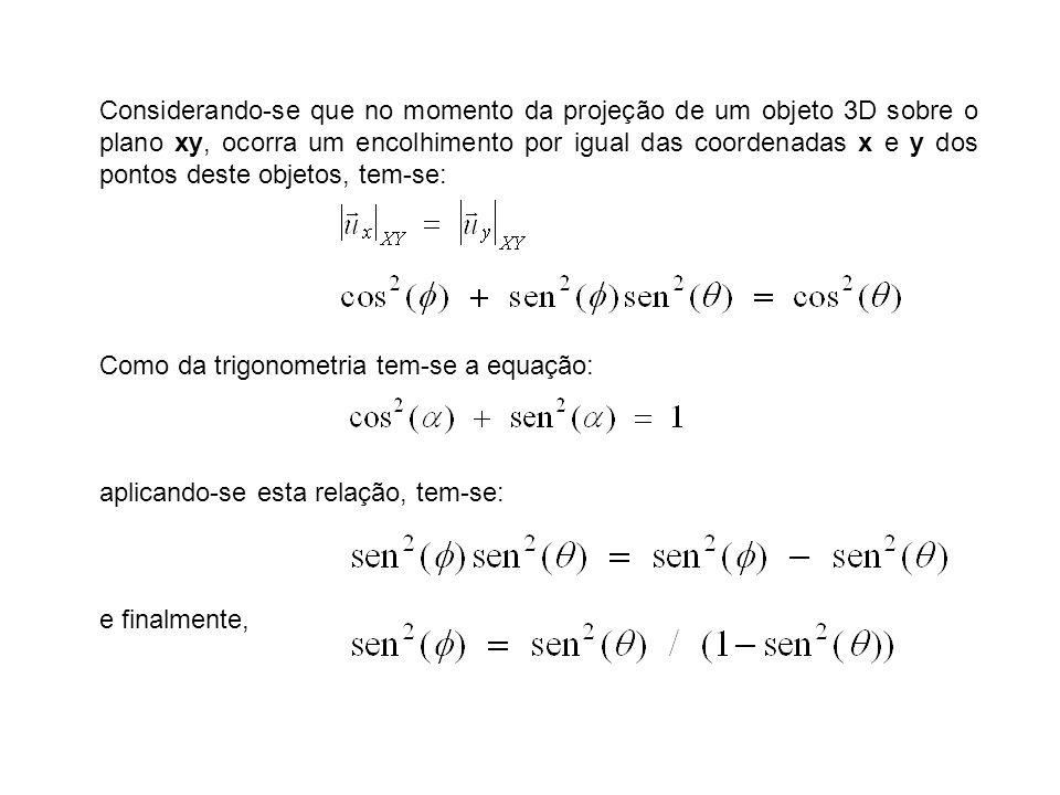 Considerando-se que no momento da projeção de um objeto 3D sobre o plano xy, ocorra um encolhimento por igual das coordenadas x e y dos pontos deste objetos, tem-se: Como da trigonometria tem-se a equação: aplicando-se esta relação, tem-se: e finalmente,