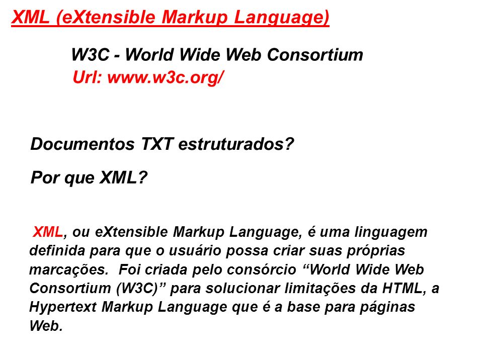 XML (eXtensible Markup Language) W3C - World Wide Web Consortium Documentos TXT estruturados? Por que XML? XML, ou eXtensible Markup Language, é uma l
