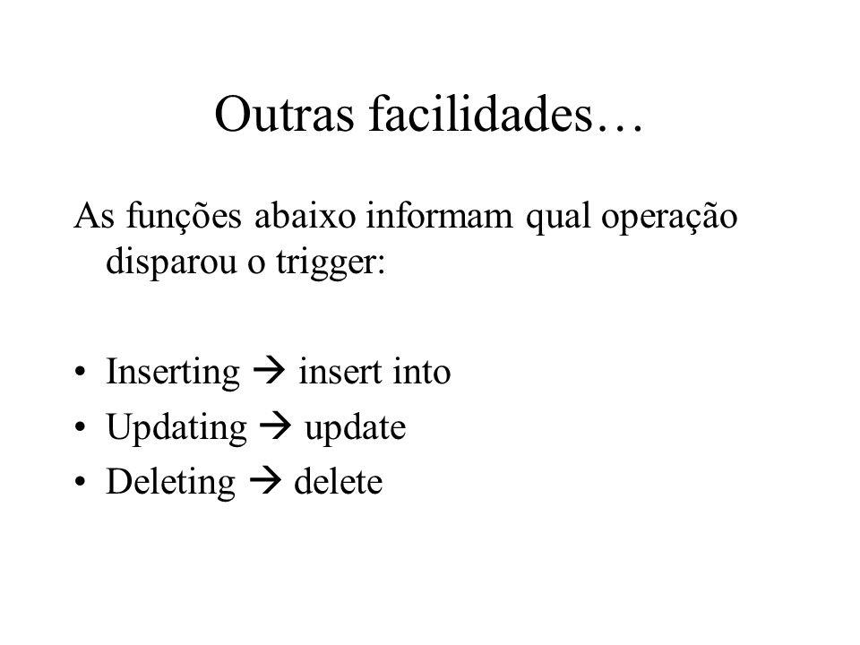 Outras facilidades… As funções abaixo informam qual operação disparou o trigger: Inserting insert into Updating update Deleting delete