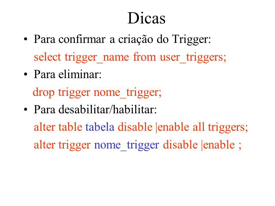 Dicas Para confirmar a criação do Trigger: select trigger_name from user_triggers; Para eliminar: drop trigger nome_trigger; Para desabilitar/habilita
