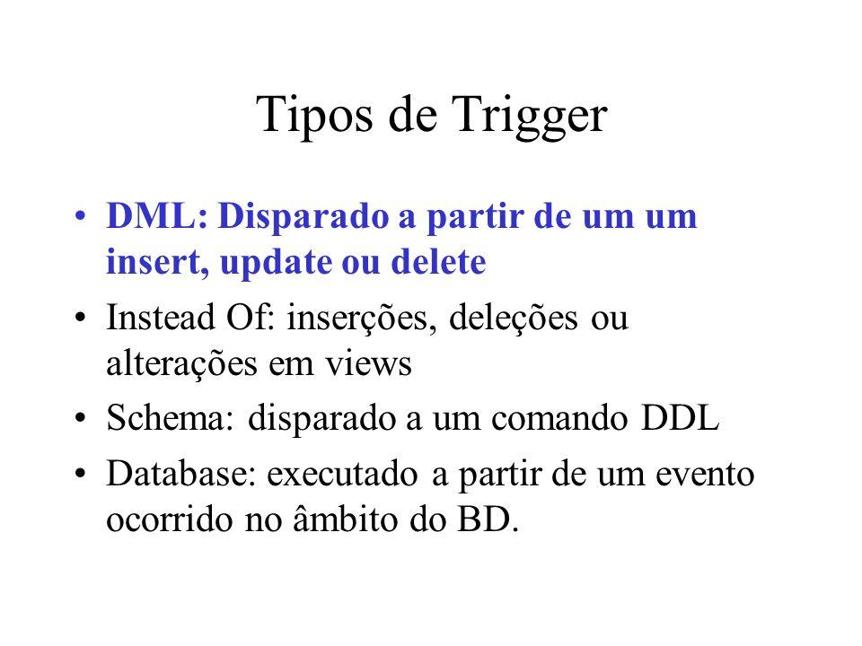 Tipos de Trigger DML: Disparado a partir de um um insert, update ou delete Instead Of: inserções, deleções ou alterações em views Schema: disparado a