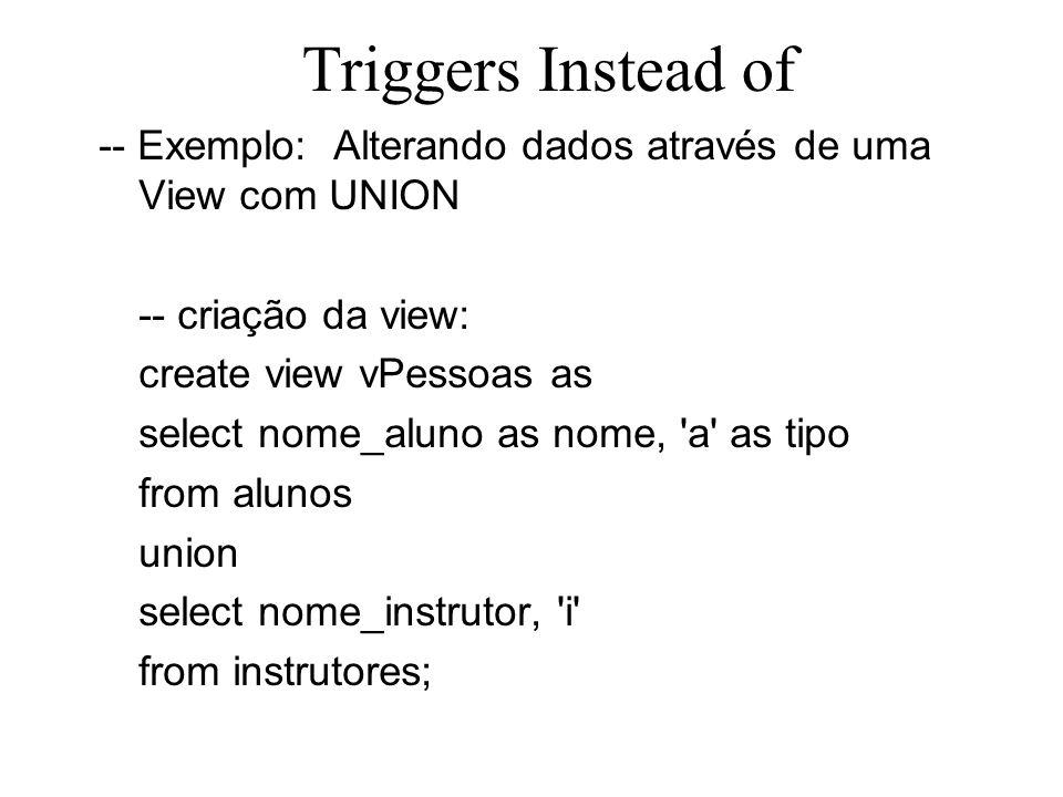 Triggers Instead of -- Exemplo: Alterando dados através de uma View com UNION -- criação da view: create view vPessoas as select nome_aluno as nome, '