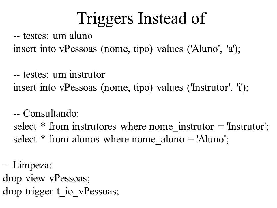 Triggers Instead of -- testes: um aluno insert into vPessoas (nome, tipo) values ('Aluno', 'a'); -- testes: um instrutor insert into vPessoas (nome, t