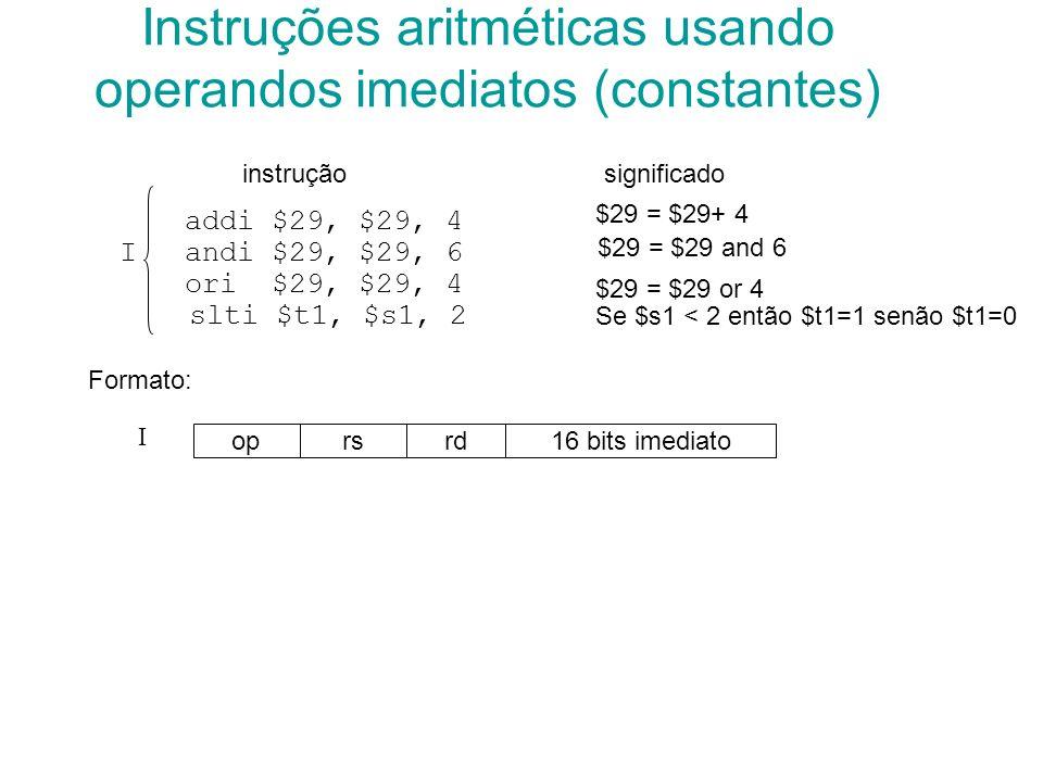 addi $29, $29, 4 Iandi $29, $29, 6 ori $29, $29, 4 slti $t1, $s1, 2 Instruções aritméticas usando operandos imediatos (constantes) instruçãosignificad