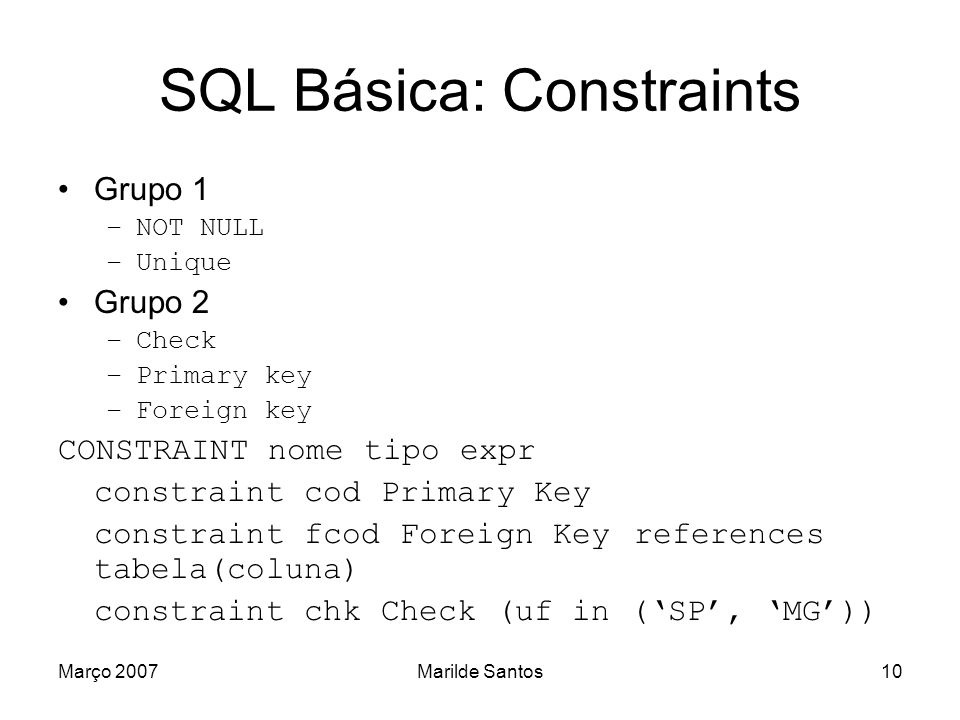 Março 2007Marilde Santos10 SQL Básica: Constraints Grupo 1 –NOT NULL –Unique Grupo 2 –Check –Primary key –Foreign key CONSTRAINT nome tipo expr constr