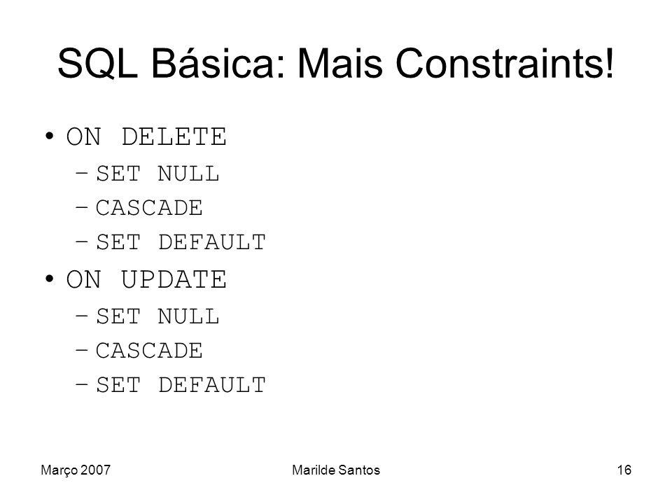 Março 2007Marilde Santos17 SQL Básica: Exemplo JOGA (#Codigo_Jogador,#Codigo_Partida,Numero _Gols) codigo_jogador Integer Se apagar jogador, apaga.