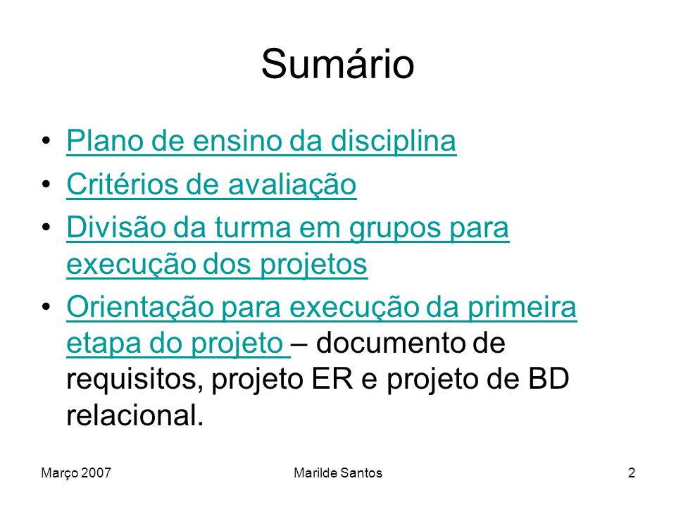 Março 2007Marilde Santos3 Plano de Ensino Prática de implementação de sistemas de banco de dados: –BD Relacional – Oracle 10G –BD Relacional/XML – DB2 –BD XML nativo – Tamino