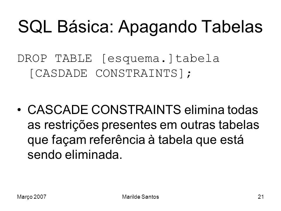 Março 2007Marilde Santos22 SQL Básica: Índices Criar CREATE [UNIQUE] INDEX índice ON tabela (coluna [ASC | DESC]); UNIQUE Índice não aceita valores repetidos.