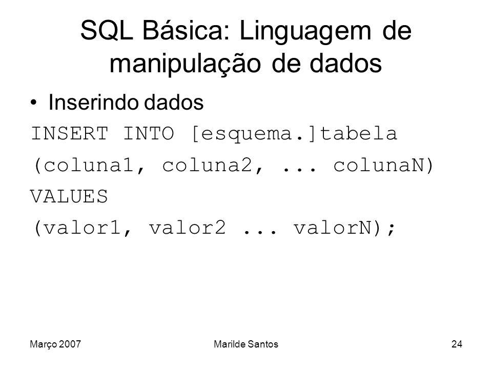 Março 2007Marilde Santos25 SQL Básica: Inserindo dados Se for inserir na mesma ordem da definição da tabela: INSERT INTO [esquema.]tabela VALUES (valor1,...