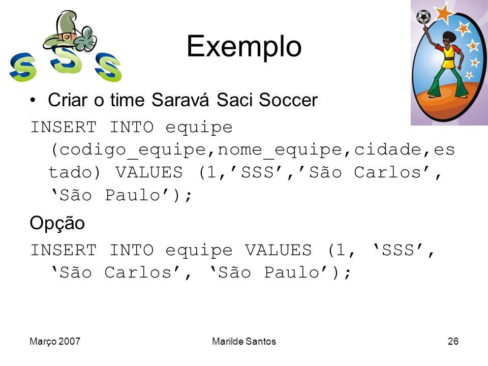 Março 2007Marilde Santos27 Exemplo Inserir time Tiradentes, de Brasília, DF INSERT INTO equipe VALUES (2,Tiradentes,Brasilia,DF); Inserir time Enc97FC INSERT INTO equipe (codigo_equipe, nome_equipe) VALUES (3,Enc97FC);