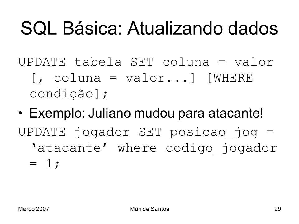 Março 2007Marilde Santos30 SQL Básica: Apagando dados DELETE [FROM] tabela [WHERE condição]; Exemplo: Apagar Enc97FC DELETE FROM equipe WHERE codigo_equipe = 3;