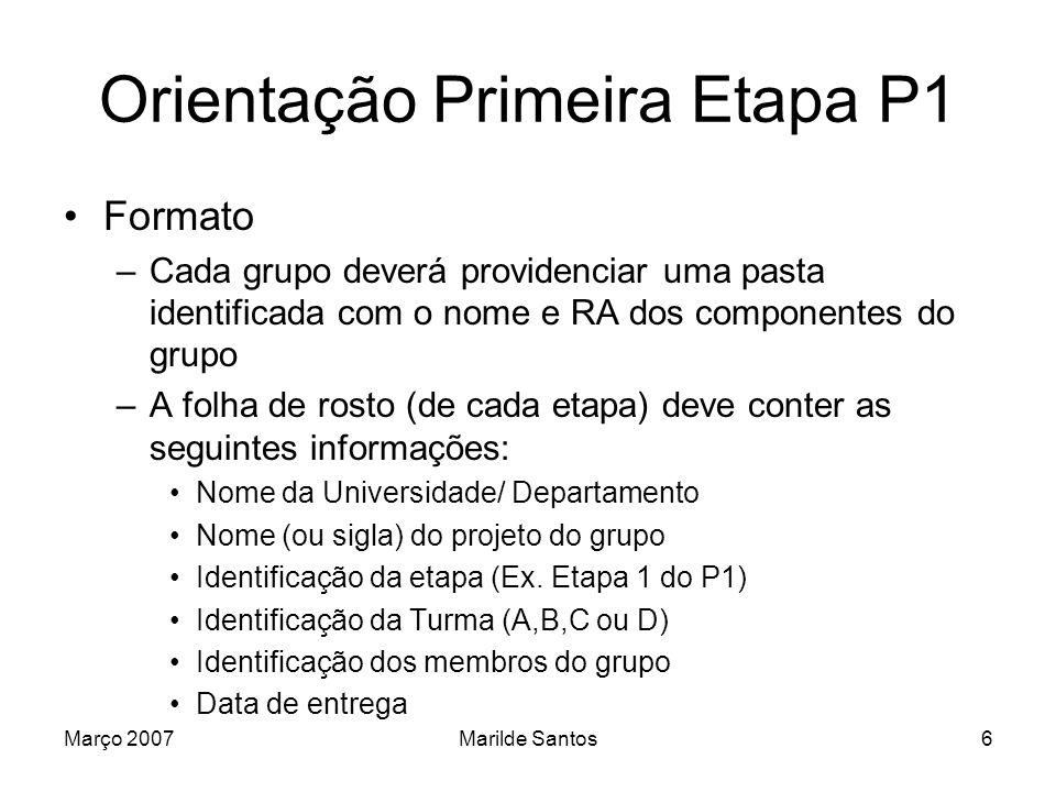 Março 2007Marilde Santos7 Orientação Primeira Etapa P1 Documento de requisitos –Deve seguir formato apresentado na disciplina de Engenharia de Software Projeto Entidade-Relacionamento Projeto Banco de Dados Relacional SQL básica no Oracle Exercício para entrega