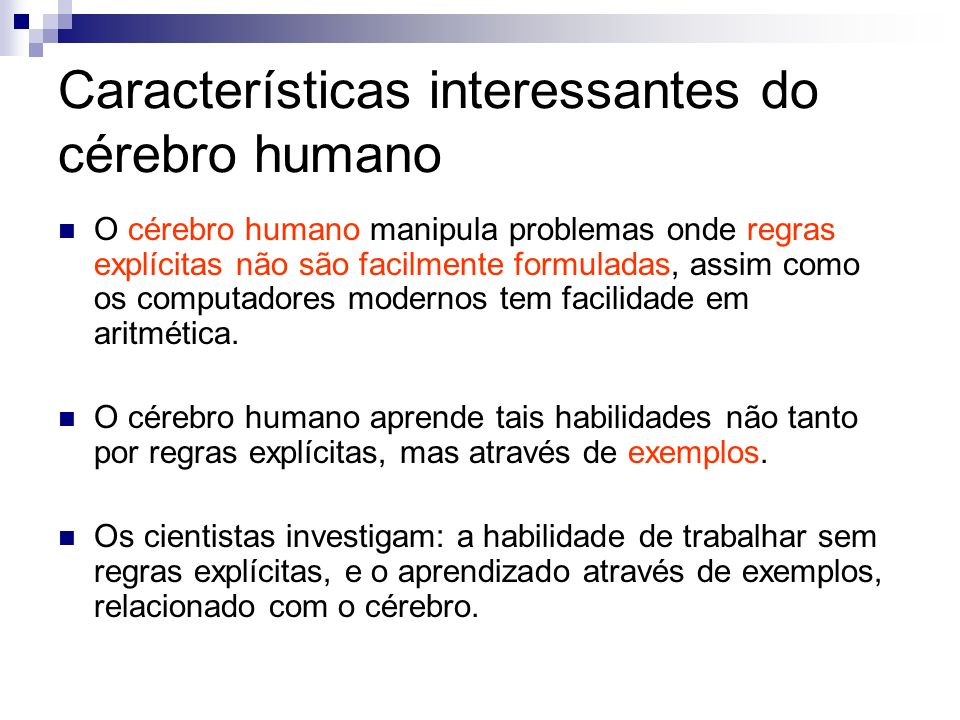 Características interessantes do cérebro humano O cérebro humano manipula problemas onde regras explícitas não são facilmente formuladas, assim como o