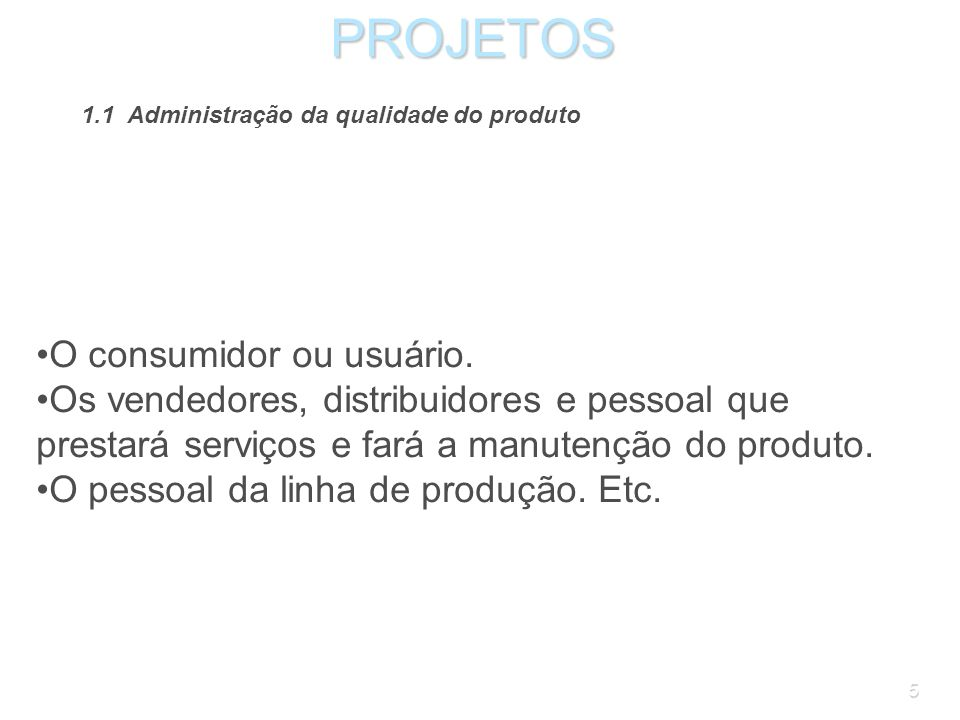 5PROJETOS 1.1 Administração da qualidade do produto O consumidor ou usuário.