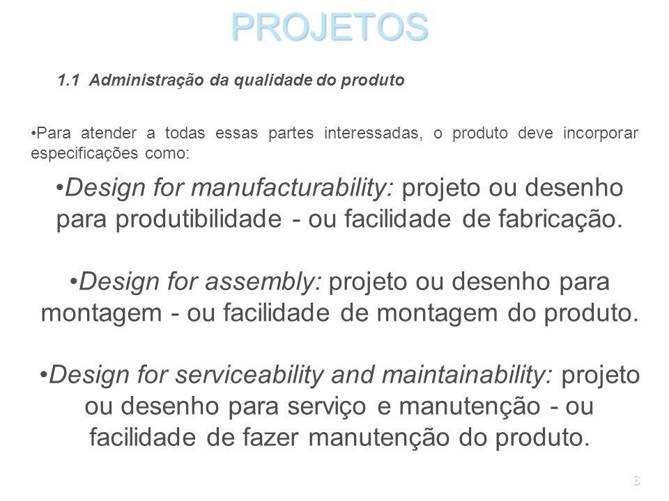 6PROJETOS 1.1 Administração da qualidade do produto Para atender a todas essas partes interessadas, o produto deve incorporar especificações como: Design for manufacturability: projeto ou desenho para produtibilidade - ou facilidade de fabricação.