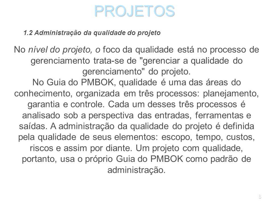 8PROJETOS 1.2 Administração da qualidade do projeto No nível do projeto, o foco da qualidade está no processo de gerenciamento trata-se de gerenciar a qualidade do gerenciamento do projeto.