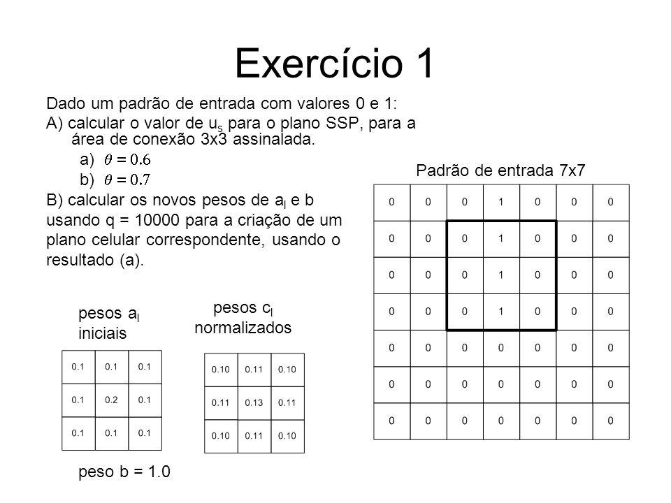 Exercício 1 Dado um padrão de entrada com valores 0 e 1: A) calcular o valor de u s para o plano SSP, para a área de conexão 3x3 assinalada. a) b) B)