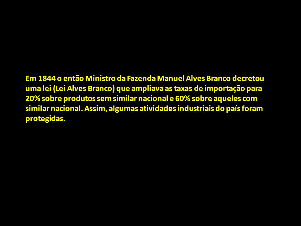 Em 1844 o então Ministro da Fazenda Manuel Alves Branco decretou uma lei (Lei Alves Branco) que ampliava as taxas de importação para 20% sobre produto