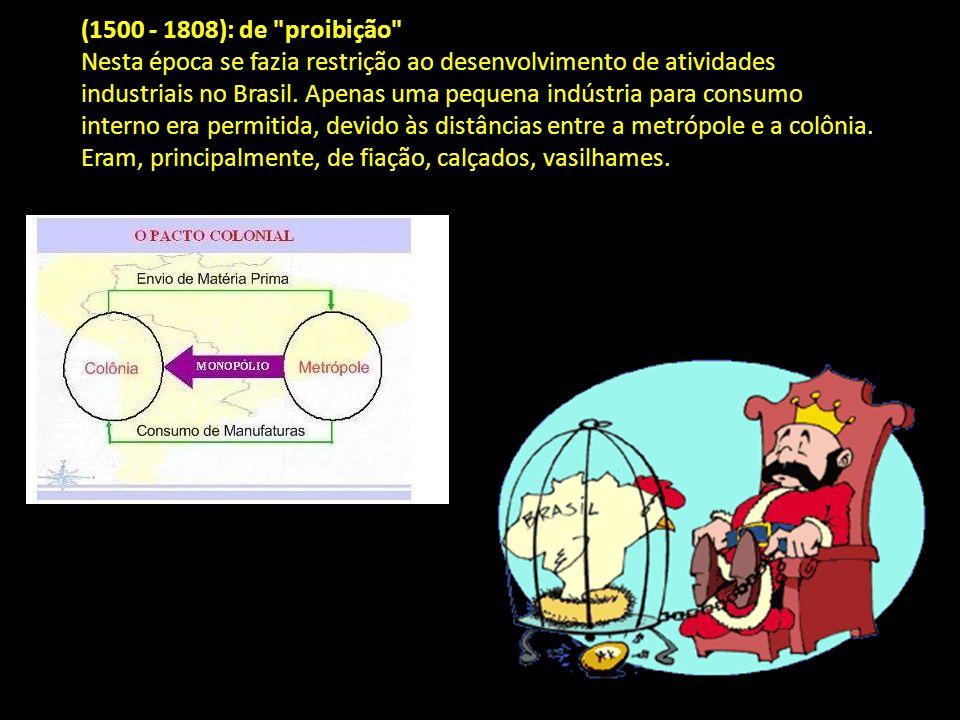 (1500 - 1808): de proibição Nesta época se fazia restrição ao desenvolvimento de atividades industriais no Brasil.