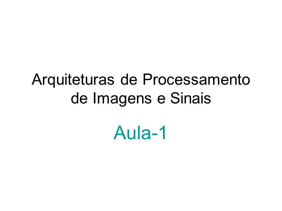 Arquiteturas de Processamento de Imagens e Sinais Aula-1