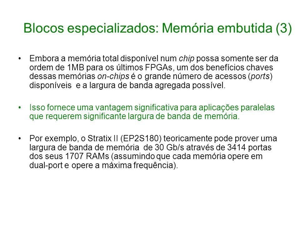 Blocos especializados: Memória embutida (3) Embora a memória total disponível num chip possa somente ser da ordem de 1MB para os últimos FPGAs, um dos