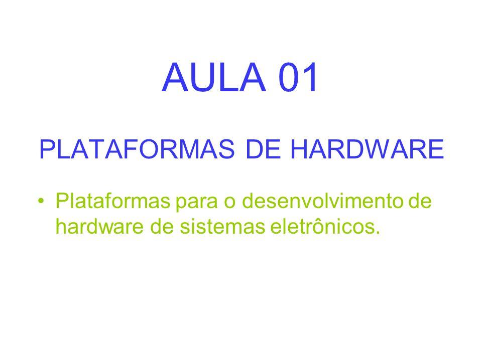 AULA 01 PLATAFORMAS DE HARDWARE Plataformas para o desenvolvimento de hardware de sistemas eletrônicos.