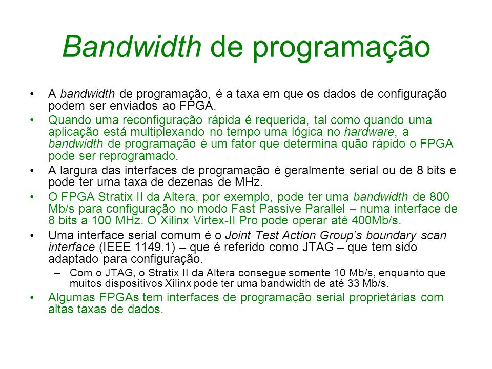 Bandwidth de programação A bandwidth de programação, é a taxa em que os dados de configuração podem ser enviados ao FPGA. Quando uma reconfiguração rá