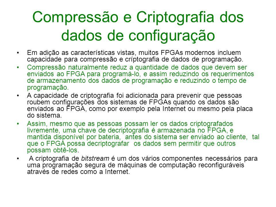 Compressão e Criptografia dos dados de configuração Em adição as características vistas, muitos FPGAs modernos incluem capacidade para compressão e cr