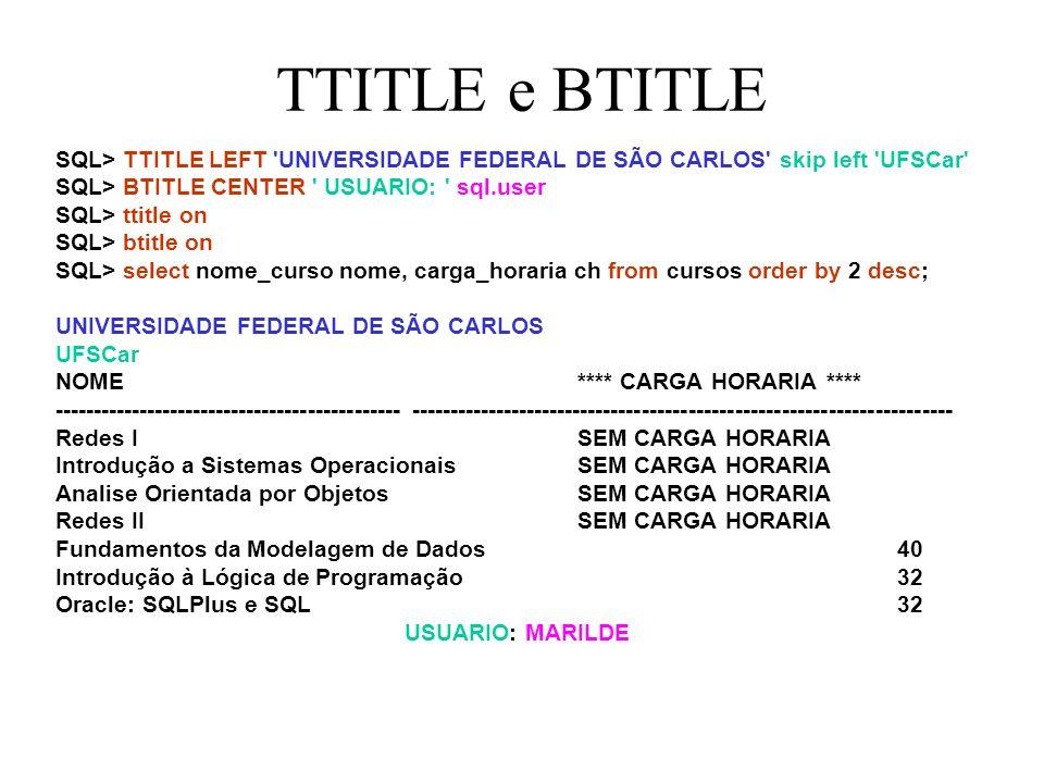 TTITLE e BTITLE SQL> TTITLE LEFT UNIVERSIDADE FEDERAL DE SÃO CARLOS skip left UFSCar SQL> BTITLE CENTER USUARIO: sql.user SQL> ttitle on SQL> btitle on SQL> select nome_curso nome, carga_horaria ch from cursos order by 2 desc; UNIVERSIDADE FEDERAL DE SÃO CARLOS UFSCar NOME **** CARGA HORARIA **** --------------------------------------------- ---------------------------------------------------------------------- Redes I SEM CARGA HORARIA Introdução a Sistemas Operacionais SEM CARGA HORARIA Analise Orientada por Objetos SEM CARGA HORARIA Redes II SEM CARGA HORARIA Fundamentos da Modelagem de Dados 40 Introdução à Lógica de Programação 32 Oracle: SQLPlus e SQL 32 USUARIO: MARILDE