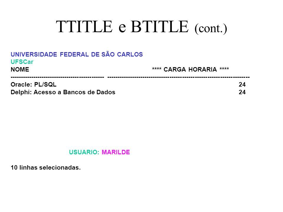 PAGINAÇÃO SQL> TTITLE LEFT UNIVERSIDADE FEDERAL DE SÃO CARLOS skip left UFSCar RIGHT PAG: format 999 -> sql.pno SQL> select nome_curso nome, carga_horaria ch from cursos order by 2 desc; UNIVERSIDADE FEDERAL DE SÃO CARLOS UFSCar PAG: 1 NOME **** CARGA HORARIA **** --------------------------------------------- ----------------------- Redes I SEM CARGA HORARIA Introdução a Sistemas Operacionais SEM CARGA HORARIA Analise Orientada por Objetos SEM CARGA HORARIA Redes II SEM CARGA HORARIA Fundamentos da Modelagem de Dados 40 Introdução à Lógica de Programação 32 Oracle: SQLPlus e SQL 32 Delphi: Recursos Basicos 24 USUARIO: MARILDE
