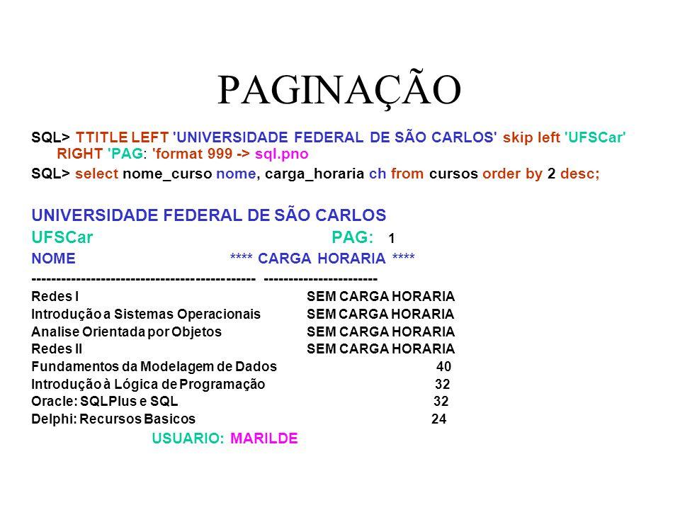 PAGINAÇÃO UNIVERSIDADE FEDERAL DE SÃO CARLOS UFSCar PAG : 2 NOME **** CARGA HORARIA **** --------------------------------------------- ----------------------- Oracle: PL/SQL 24 Delphi: Acesso a Bancos de Dados 24 USUARIO: MARILDE 10 linhas selecionadas.