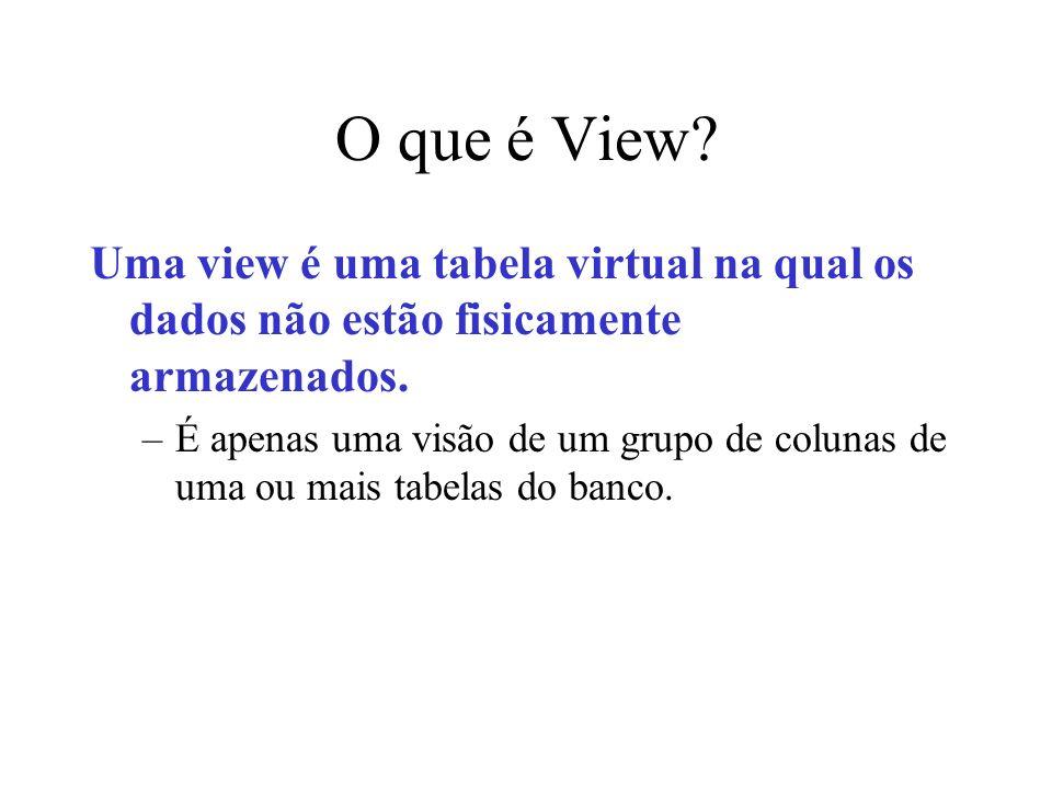 O que é View? Uma view é uma tabela virtual na qual os dados não estão fisicamente armazenados. –É apenas uma visão de um grupo de colunas de uma ou m
