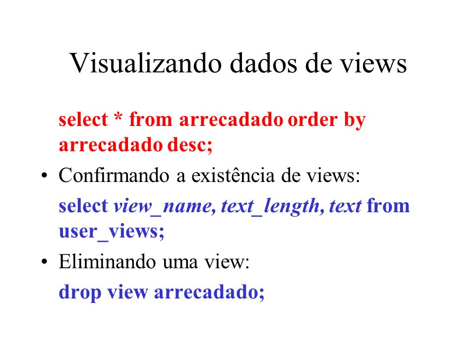 Visualizando dados de views select * from arrecadado order by arrecadado desc; Confirmando a existência de views: select view_name, text_length, text