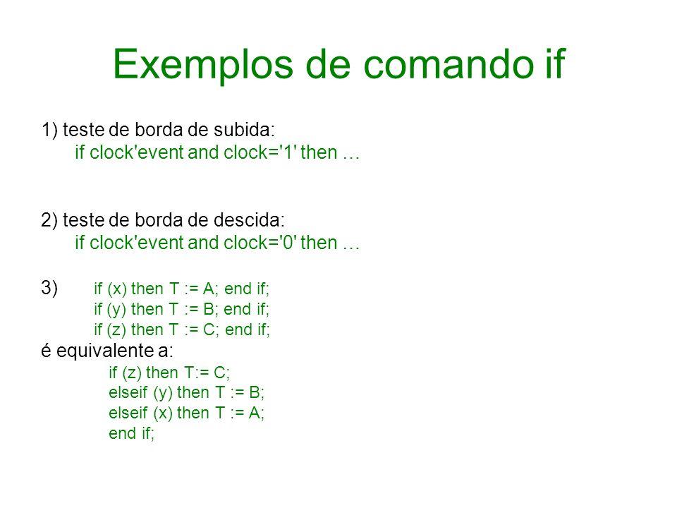 Exemplos de comando if 1) teste de borda de subida: if clock'event and clock='1' then … 2) teste de borda de descida: if clock'event and clock='0' the
