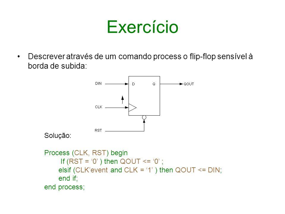Exercício Descrever através de um comando process o flip-flop sensível à borda de subida: Solução: Process (CLK, RST) begin If (RST = 0 ) then QOUT <=