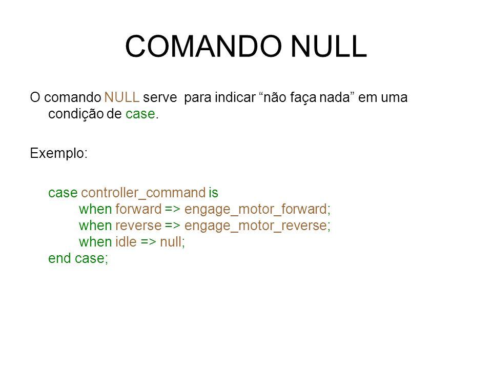 COMANDO NULL O comando NULL serve para indicar não faça nada em uma condição de case. Exemplo: case controller_command is when forward => engage_motor