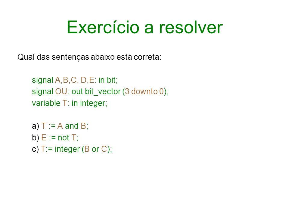 Exercício a resolver Qual das sentenças abaixo está correta: signal A,B,C, D,E: in bit; signal OU: out bit_vector (3 downto 0); variable T: in integer
